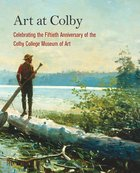 Art at Colby: Celebrating the Fiftieth Anniversary of the Colby College Museum of Art